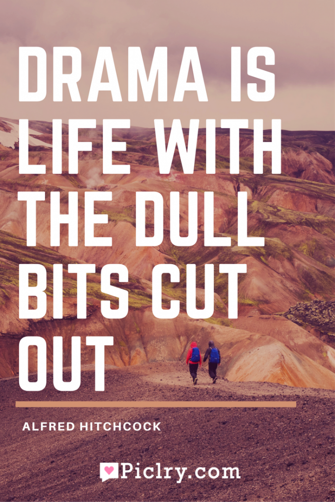 Meaning of Drama Is Life With The Dull Bits Cut Out Alfred Hitchcock quote photo