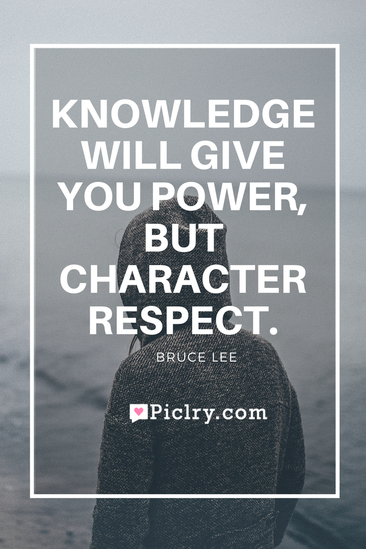 Meaning of Knowledge will give you power, but character respect. Bruce Lee quote photo