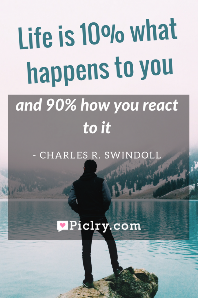 Meaning of Life is 10% what happens to you and 90% how you react to it Charles R. Swindoll quote photo