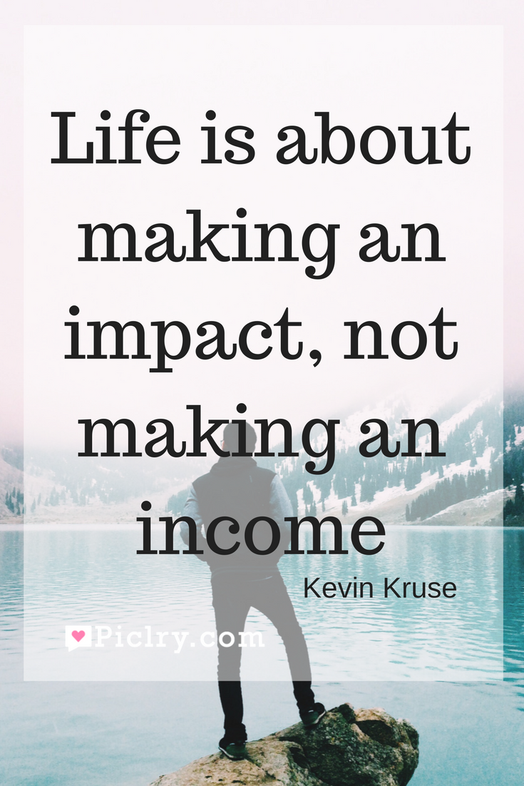 Meaning of Life is about making an impact, not making an income Kevin Kruse quote photo