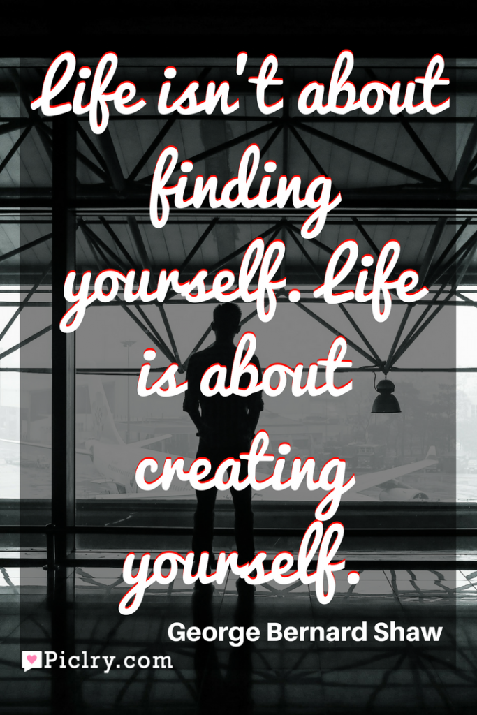 Meaning of Life isn't about finding yourself. Life is about creating yourself George Bernard Shaw quote photo quote 4k wallpaper and wall art poster