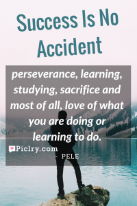 Meaning of Success is no accident. It is hard work, perseverance, learning, studying, sacrifice and most of all, love of what you are doing or learning to do. Pele quote photo
