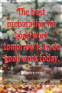 Meaning of The best preparation for good work tomorrow is to do good work today Elbert Hubbard quote photo quote 4k wallpaper and wall art poster