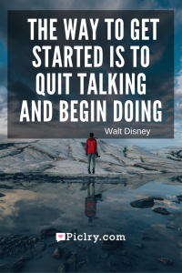 Meaning of The way to get started is to quit talking and begin doing. - Walt Disney quote photo
