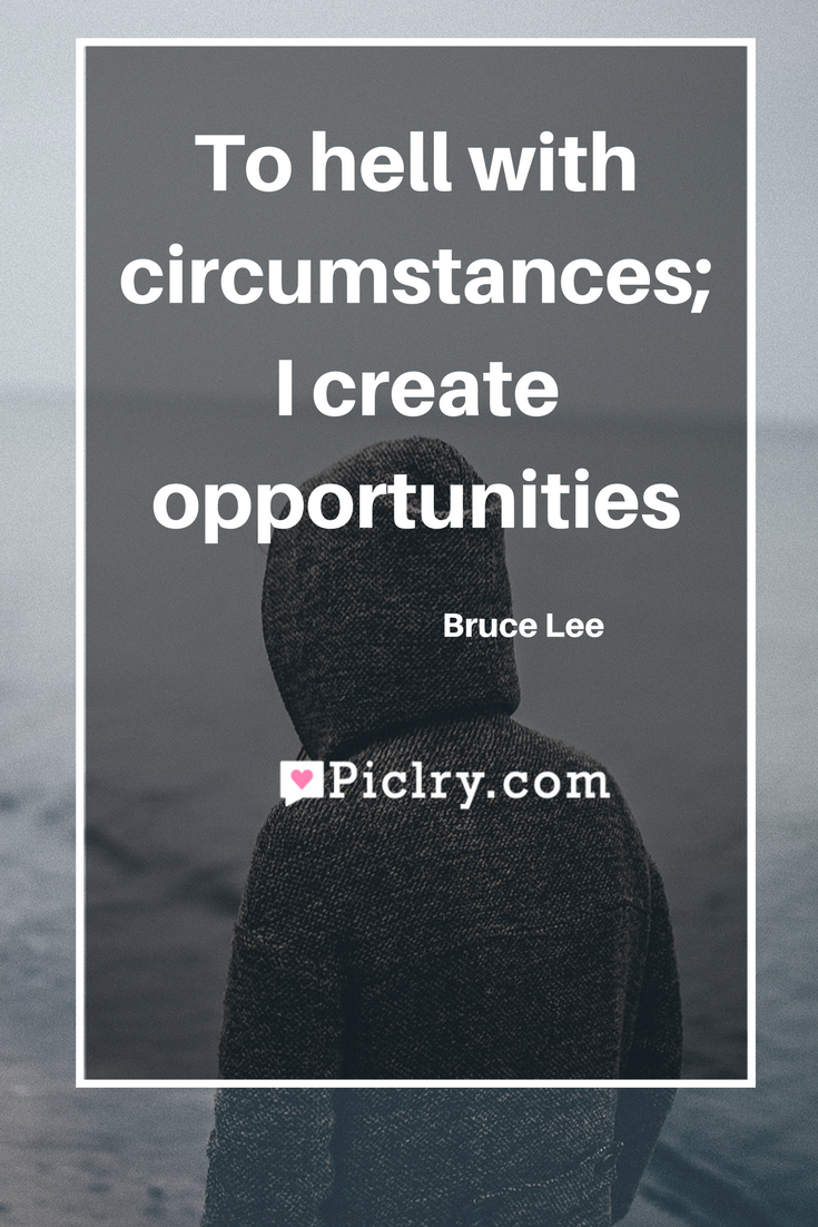 Meaning of To hell with circumstances I create opportunities - Bruce Lee quote photo