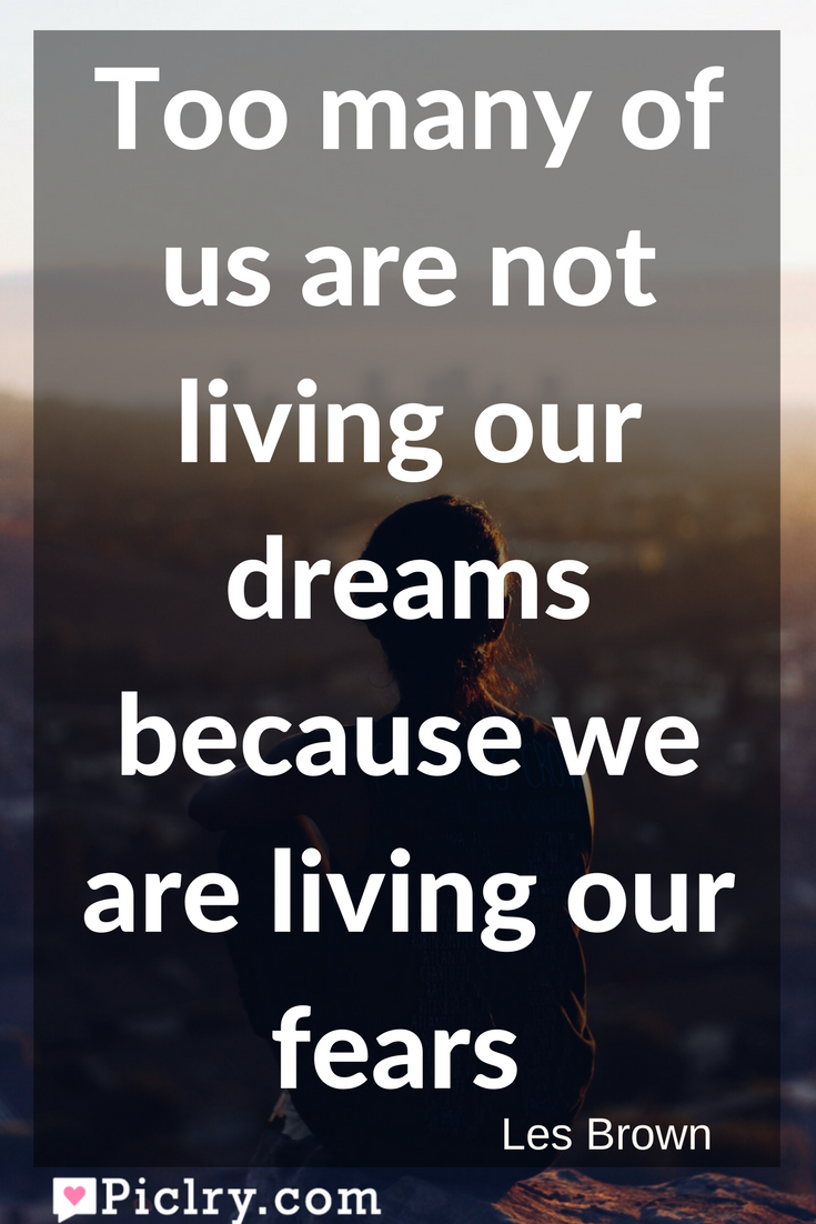 Meaning of Too many of us are not living our dreams because we are living our fears. Les Brown quote photo