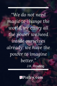 Meaning of We do not need magic to change the world, we carry all the power we need inside ourselves already_ we have the power to imagine better - J.K. Rowling quote photo