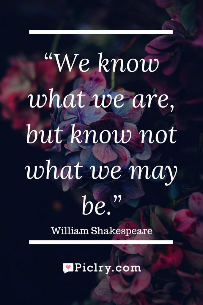 Meaning of We know what we are, but know not what we may be William Shakespeare quote photo