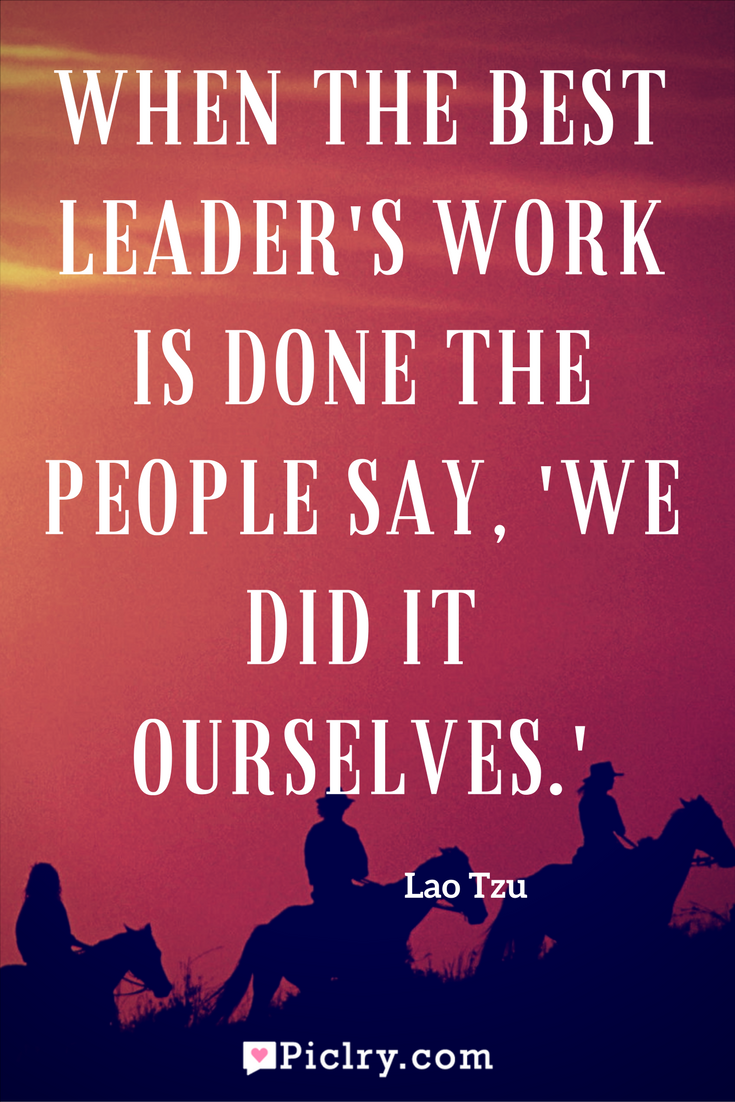 Meaning of When the best leader's work is done the people say, 'We did it ourselves Lao Tzu quote photo quote 4k wallpaper and wall art poster-3