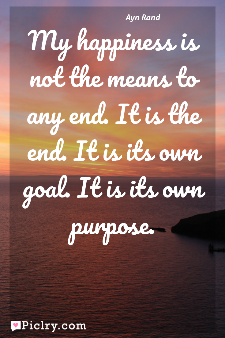 Meaning of My happiness is not the means to any end. It is the end. It is its own goal. It is its own purpose. - Ayn Rand quote photo - full hd 4k quote wallpaper - Wall art and poster