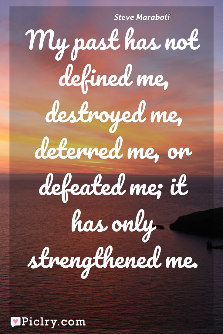 Meaning of My past has not defined me, destroyed me, deterred me, or defeated me; it has only strengthened me. - Steve Maraboli quote photo - full hd 4k quote wallpaper - Wall art and poster