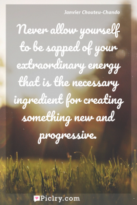 Meaning of Never allow yourself to be sapped of your extraordinary energy that is the necessary ingredient for creating something new and progressive. - Janvier Chouteu-Chando quote photo - full hd4k quote wallpaper - Wall art and poster