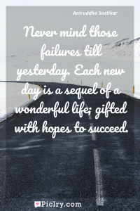 Meaning of Never mind those failures till yesterday. Each new day is a sequel of a wonderful life; gifted with hopes to succeed. - Aniruddha Sastikar quote photo - full hd4k quote wallpaper - Wall art and poster
