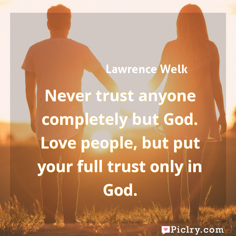 Meaning of Never trust anyone completely but God. Love people, but put your full trust only in God. - Lawrence Welk quote images - full hd 4k quote wallpaper - Wall art and poster
