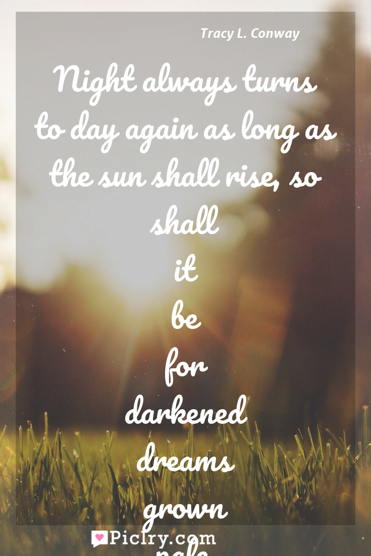 Meaning of Night always turns to day again as long as the sun shall rise, so shall it be for darkened dreams grown pale from compromise - Tracy L. Conway quote photo - full hd4k quote wallpaper - Wall art and poster