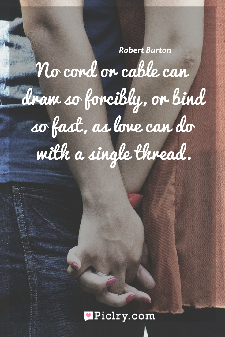 Meaning of No cord or cable can draw so forcibly, or bind so fast, as love can do with a single thread. - Robert Burton quote photo - full hd4k quote wallpaper - Wall art and poster