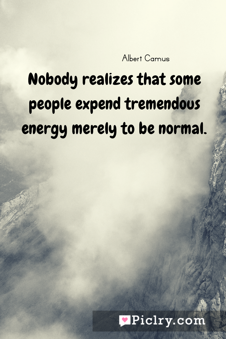 Meaning of Nobody realizes that some people expend tremendous energy merely to be normal. - Albert Camus quote photo - full hd4k quote wallpaper - Wall art and poster