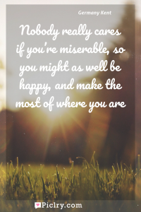 Meaning of Nobody really cares if you're miserable, so you might as well be happy, and make the most of where you are - Germany Kent quote photo - full hd4k quote wallpaper - Wall art and poster