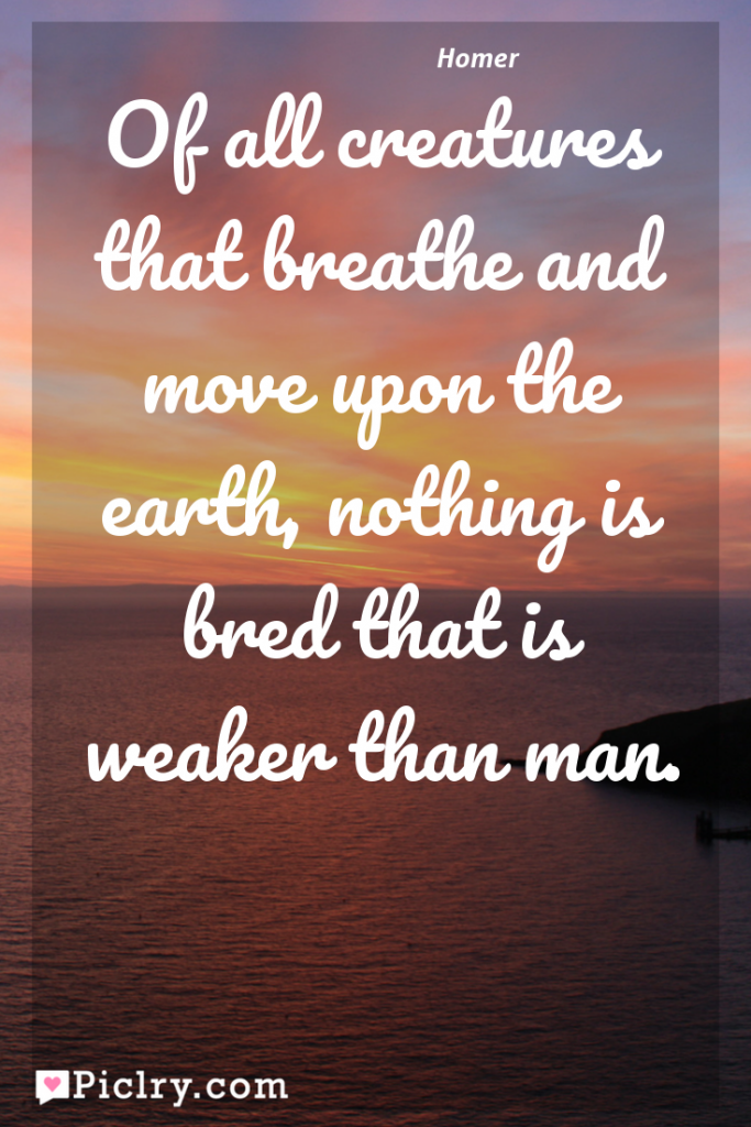 Meaning of Of all creatures that breathe and move upon the earth, nothing is bred that is weaker than man. - Homer quote photo - full hd 4k quote wallpaper - Wall art and poster