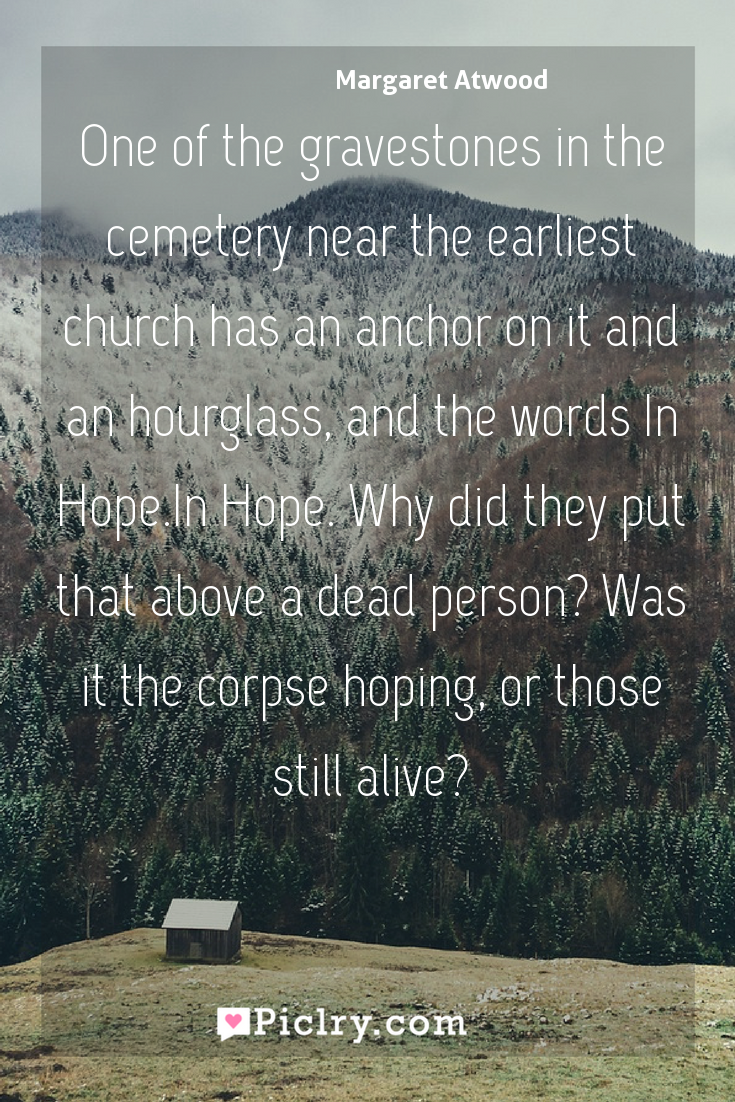 Meaning of One of the gravestones in the cemetery near the earliest church has an anchor on it and an hourglass, and the words In Hope.In Hope. Why did they put that above a dead person? Was it the corpse hoping, or those still alive? - Margaret Atwood quote photo - full hd4k quote wallpaper - Wall art and poster