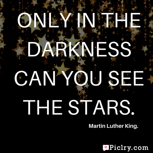 Only in the darkness can you see the stars quote pics and images