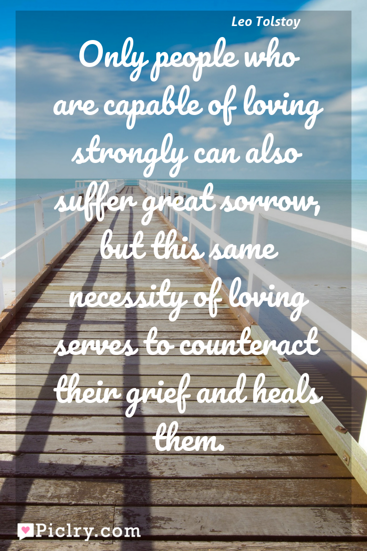 Meaning of Only people who are capable of loving strongly can also suffer great sorrow, but this same necessity of loving serves to counteract their grief and heals them. - Leo Tolstoy quote photo - full hd4k quote wallpaper - Wall art and poster