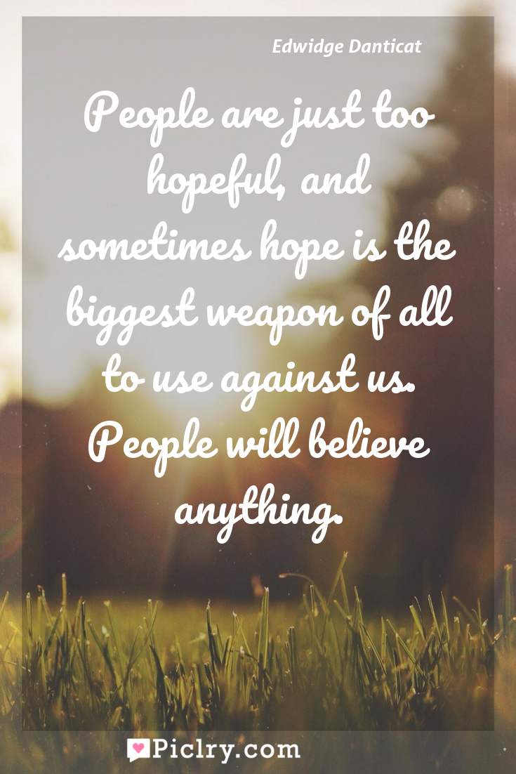 Meaning of People are just too hopeful, and sometimes hope is the biggest weapon of all to use against us. People will believe anything. - Edwidge Danticat quote photo - full hd4k quote wallpaper - Wall art and poster