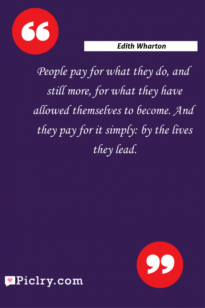 Meaning of People pay for what they do, and still more, for what they have allowed themselves to become. And they pay for it simply: by the lives they lead. - Edith Wharton quote photo - full hd4k quote wallpaper - Wall art and poster