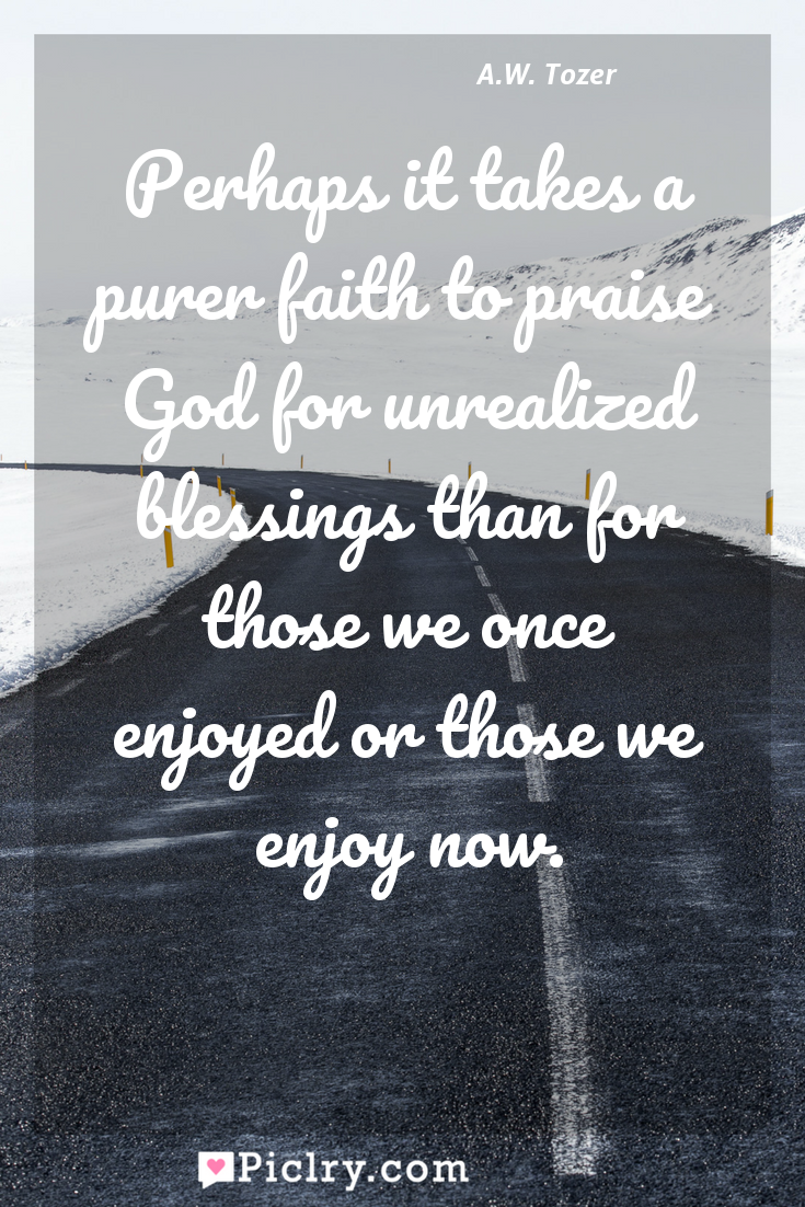 Meaning of Perhaps it takes a purer faith to praise God for unrealized blessings than for those we once enjoyed or those we enjoy now. - A.W. Tozer quote photo - full hd4k quote wallpaper - Wall art and poster