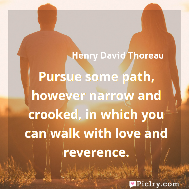 Meaning of Pursue some path, however narrow and crooked, in which you can walk with love and reverence. - Henry David Thoreau quote images - full hd 4k quote wallpaper - Wall art and poster
