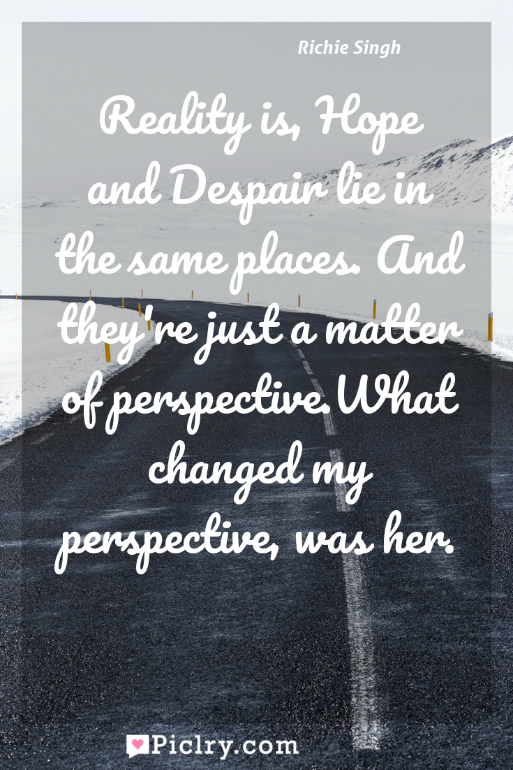 Meaning of Reality is, Hope and Despair lie in the same places. And they're just a matter of perspective.What changed my perspective, was her. - Richie Singh quote photo - full hd4k quote wallpaper - Wall art and poster