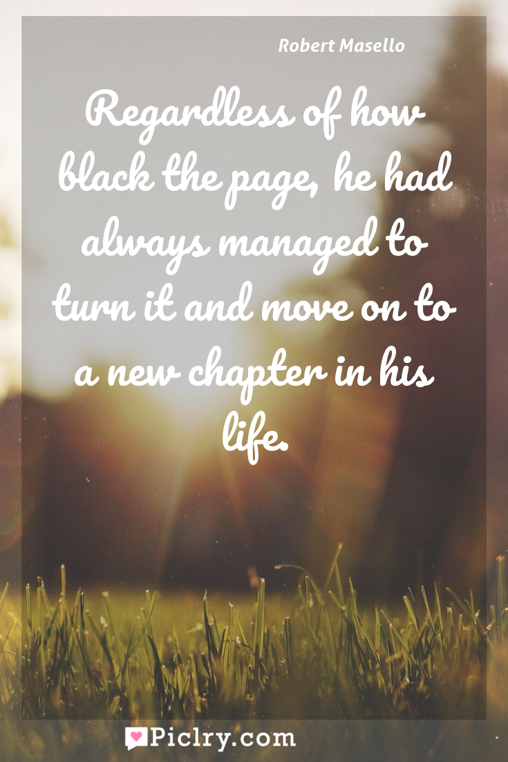 Meaning of Regardless of how black the page, he had always managed to turn it and move on to a new chapter in his life. - Robert Masello quote photo - full hd4k quote wallpaper - Wall art and poster