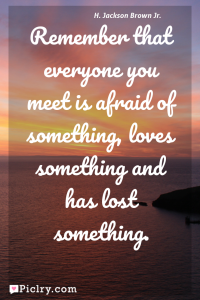 Meaning of Remember that everyone you meet is afraid of something, loves something and has lost something. - H. Jackson Brown Jr. quote photo - full hd 4k quote wallpaper - Wall art and poster