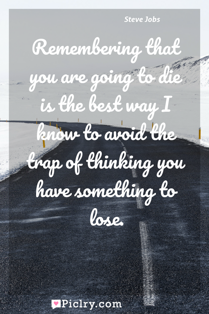 Meaning of Remembering that you are going to die is the best way I know to avoid the trap of thinking you have something to lose. - Steve Jobs quote photo - full hd4k quote wallpaper - Wall art and poster
