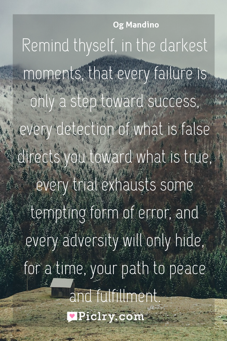 Meaning of Remind thyself, in the darkest moments, that every failure is only a step toward success, every detection of what is false directs you toward what is true, every trial exhausts some tempting form of error, and every adversity will only hide, for a time, your path to peace and fulfillment. - Og Mandino quote photo - full hd4k quote wallpaper - Wall art and poster