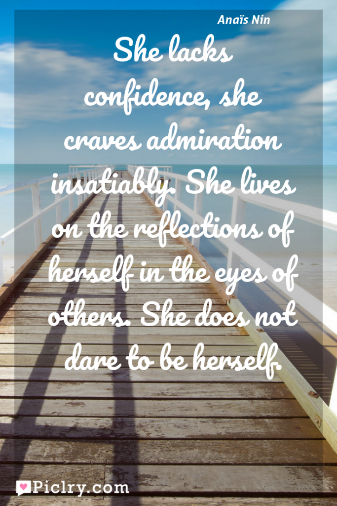 Meaning of She lacks confidence, she craves admiration insatiably. She lives on the reflections of herself in the eyes of others. She does not dare to be herself. - Anaïs Nin quote photo - full hd4k quote wallpaper - Wall art and poster