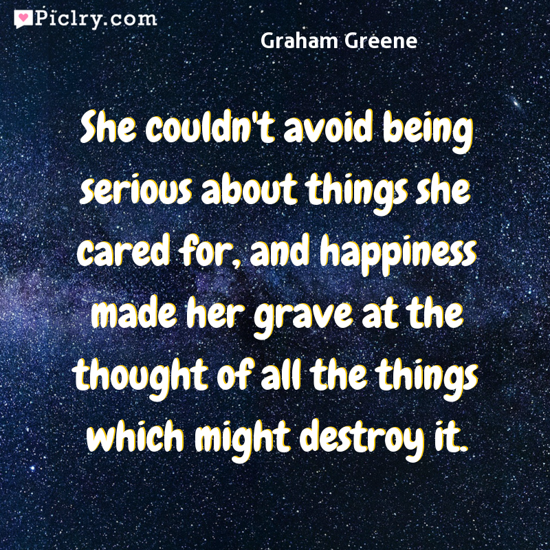 Meaning of She couldn't avoid being serious about things she cared for, and happiness made her grave at the thought of all the things which might destroy it. - Graham Greene quote photo - full hd 4k quote wallpaper - Wall art and poster