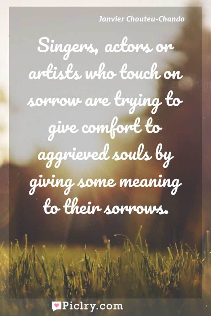 Meaning of Singers, actors or artists who touch on sorrow are trying to give comfort to aggrieved souls by giving some meaning to their sorrows. - Janvier Chouteu-Chando quote photo - full hd4k quote wallpaper - Wall art and poster