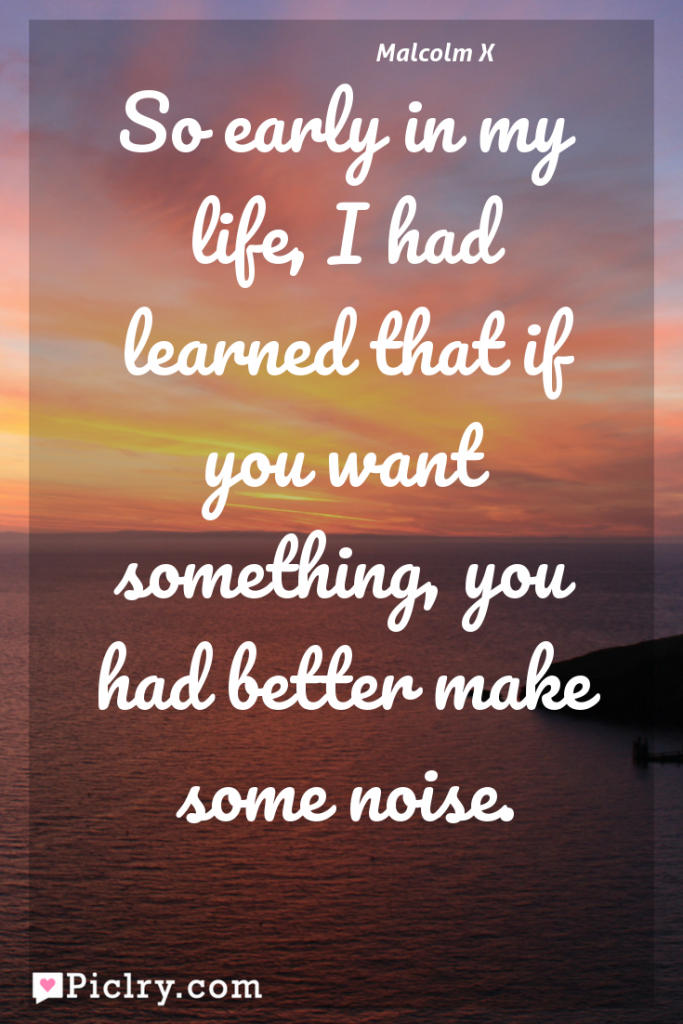 Meaning of So early in my life, I had learned that if you want something, you had better make some noise. - Malcolm X quote photo - full hd 4k quote wallpaper - Wall art and poster