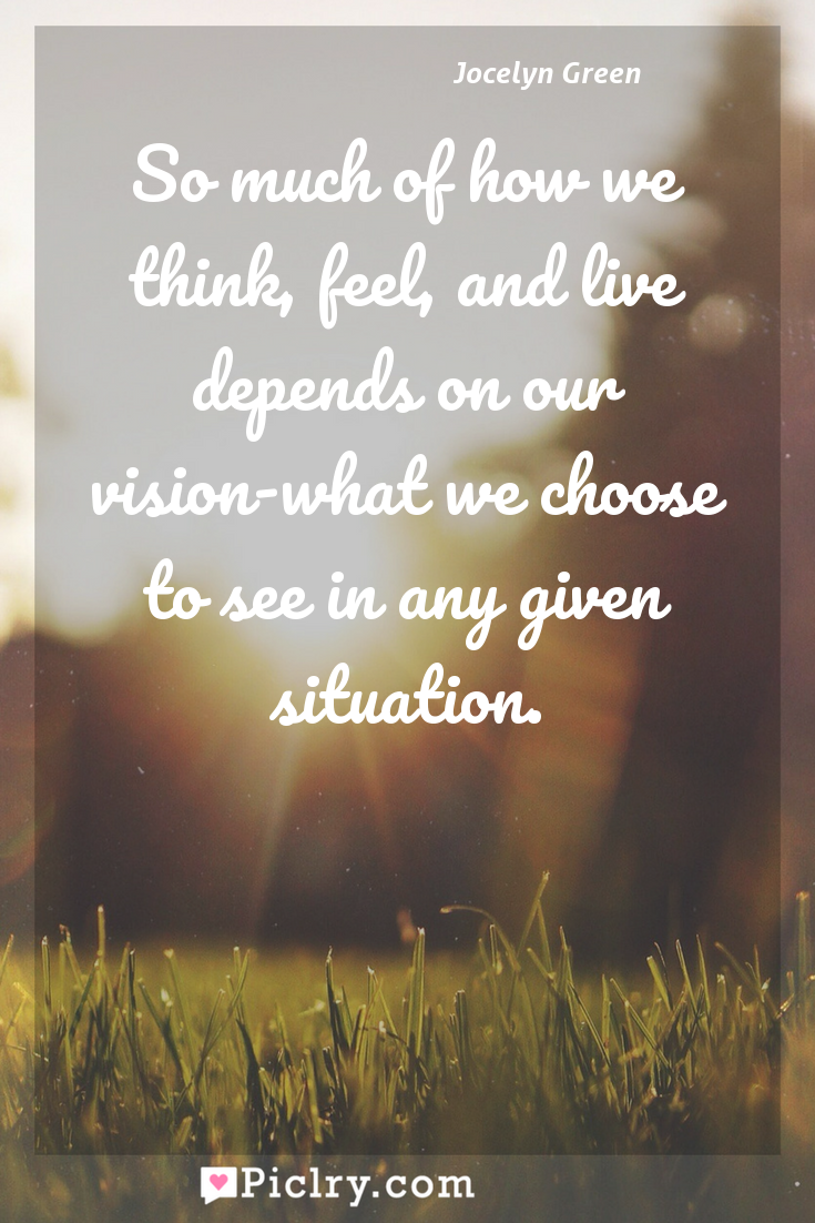 Meaning of So much of how we think, feel, and live depends on our vision-what we choose to see in any given situation. - Jocelyn Green quote photo - full hd4k quote wallpaper - Wall art and poster