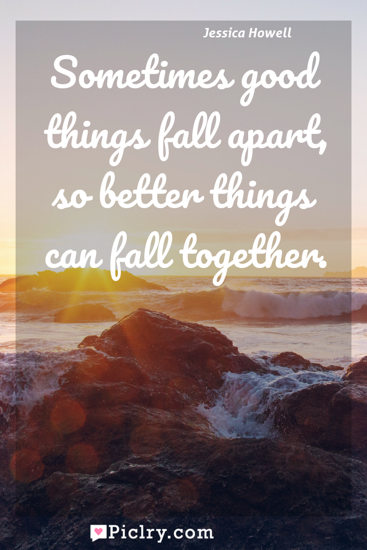 Meaning of Sometimes good things fall apart, so better things can fall together. - Jessica Howell quote photo - full hd4k quote wallpaper - Wall art and poster