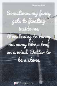 Meaning of Sometimes my fancy gets to floating inside me, threatening to carry me away like a leaf on a wind. Better to be a stone. - Shannon Hale quote photo - full hd4k quote wallpaper - Wall art and poster