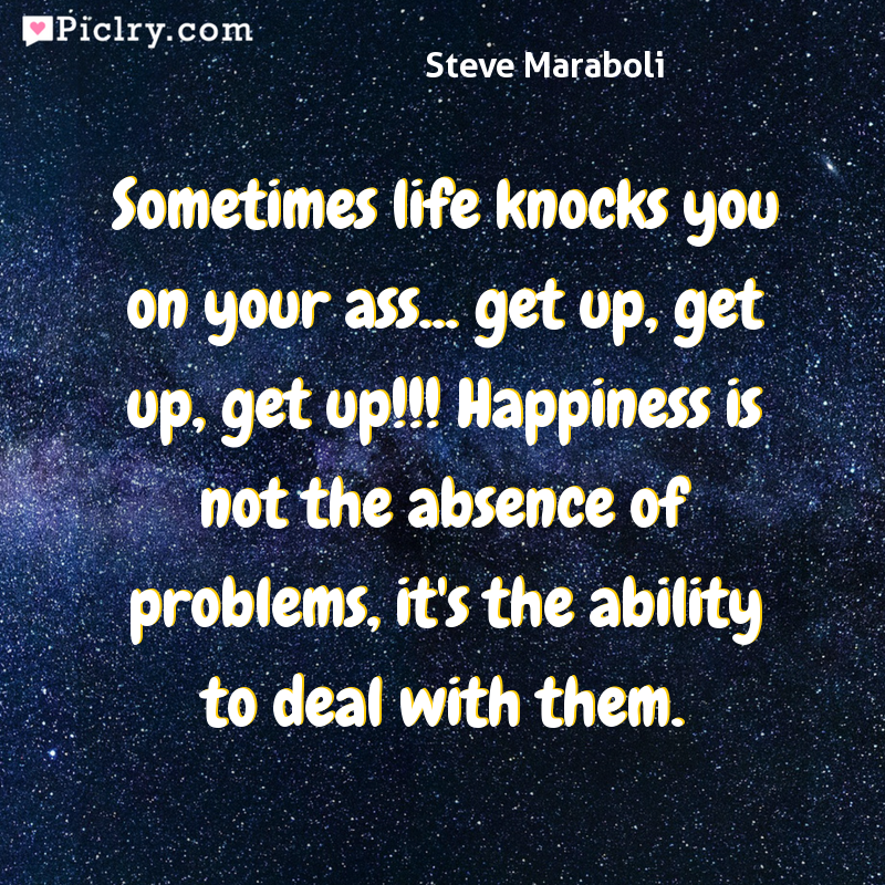 Meaning of Sometimes life knocks you on your ass... get up, get up, get up!!! Happiness is not the absence of problems, it's the ability to deal with them. - Steve Maraboli quote photo - full hd 4k quote wallpaper - Wall art and poster