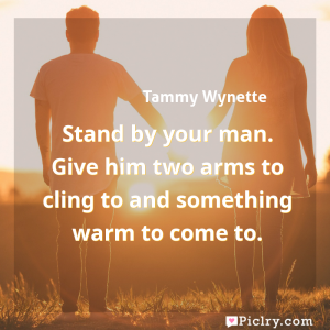 Meaning of Stand by your man. Give him two arms to cling to and something warm to come to. - Tammy Wynette quote images - full hd 4k quote wallpaper - Wall art and poster