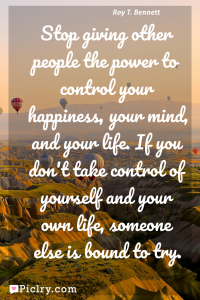 Meaning of Stop giving other people the power to control your happiness, your mind, and your life. If you don't take control of yourself and your own life, someone else is bound to try. - Roy T. Bennett quote photo - full hd4k quote wallpaper - Wall art and poster