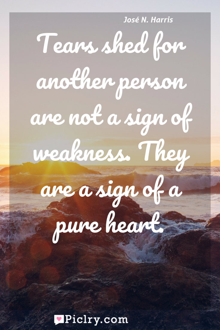 Meaning of Tears shed for another person are not a sign of weakness. They are a sign of a pure heart. - José N. Harris quote photo - full hd4k quote wallpaper - Wall art and poster
