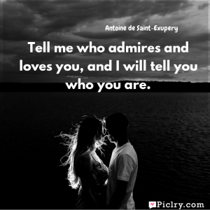 Meaning of Tell me who admires and loves you, and I will tell you who you are. - Antoine de Saint-Exupery quote images - Download full hd 4k quote wallpaper - Wall art and poster