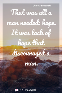 Meaning of That was all a man needed: hope. It was lack of hope that discouraged a man. - Charles Bukowski quote photo - full hd4k quote wallpaper - Wall art and poster