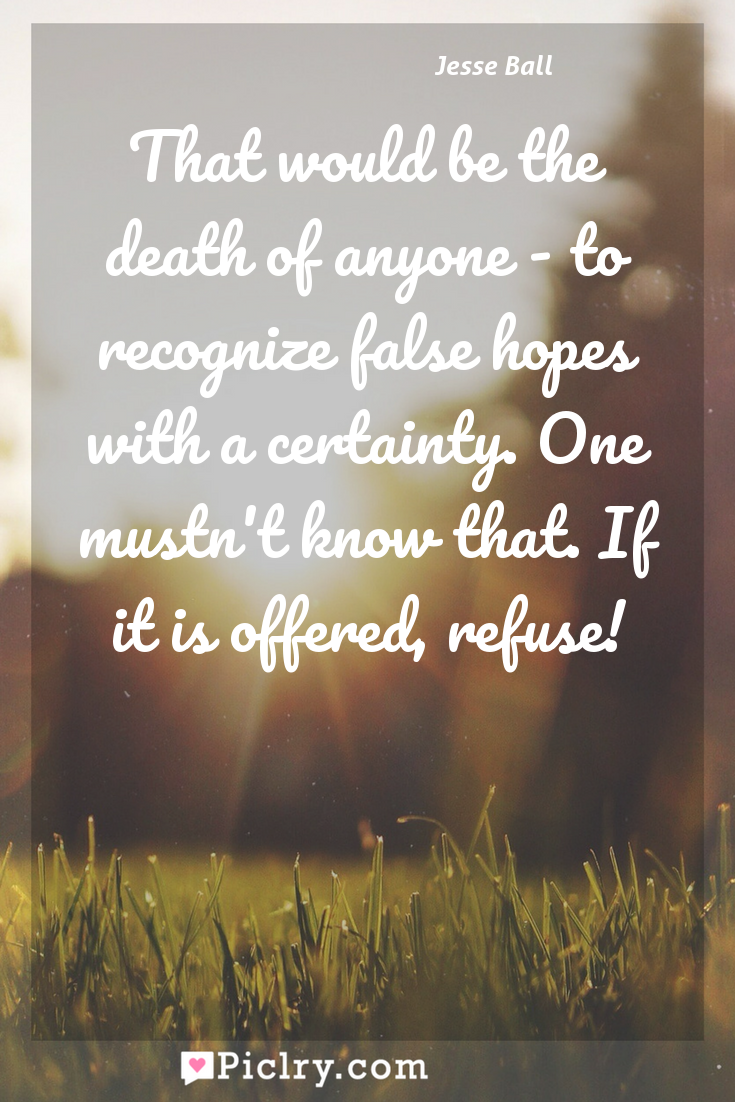 Meaning of That would be the death of anyone - to recognize false hopes with a certainty. One mustn't know that. If it is offered, refuse! - Jesse Ball quote photo - full hd4k quote wallpaper - Wall art and poster