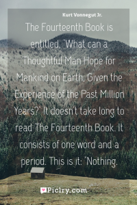 "Meaning of The Fourteenth Book is entitled, ""What can a Thoughtful Man Hope for Mankind on Earth, Given the Experience of the Past Million Years?"" It doesn't take long to read The Fourteenth Book. It consists of one word and a period. This is it: ""Nothing. - Kurt Vonnegut Jr. quote photo - full hd4k quote wallpaper - Wall art and poster"